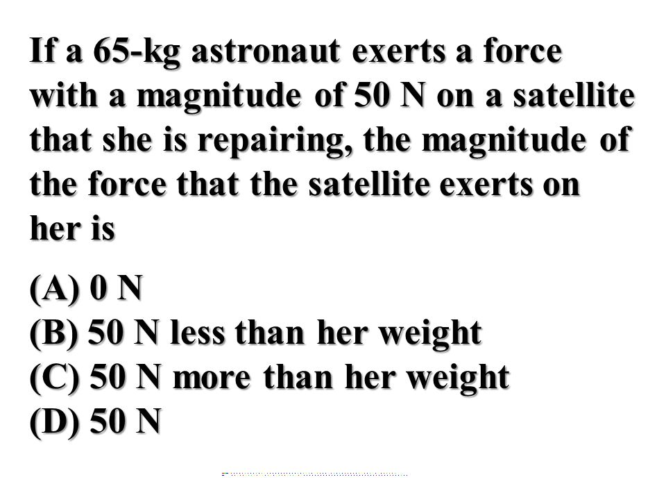 If a 65-kg astronaut exerts a force with a magnitude of 50 N on a satellite that she is repairing, the magnitude of the force that the satellite exert