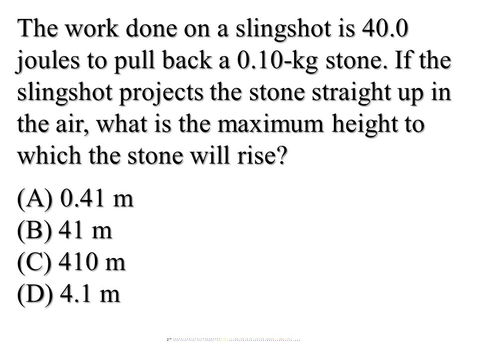 The work done on a slingshot is 40.0 joules to pull back a 0.10-kg stone. If the slingshot projects the stone straight up in the air, what is the maxi