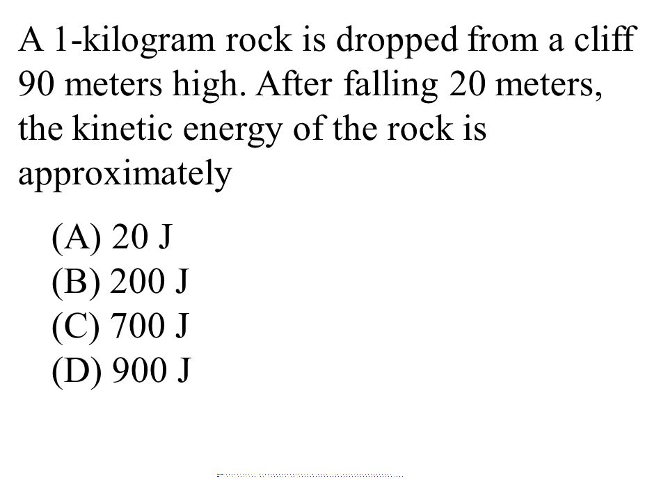 A 1-kilogram rock is dropped from a cliff 90 meters high. After falling 20 meters, the kinetic energy of the rock is approximately (A) 20 J (B) 200 J