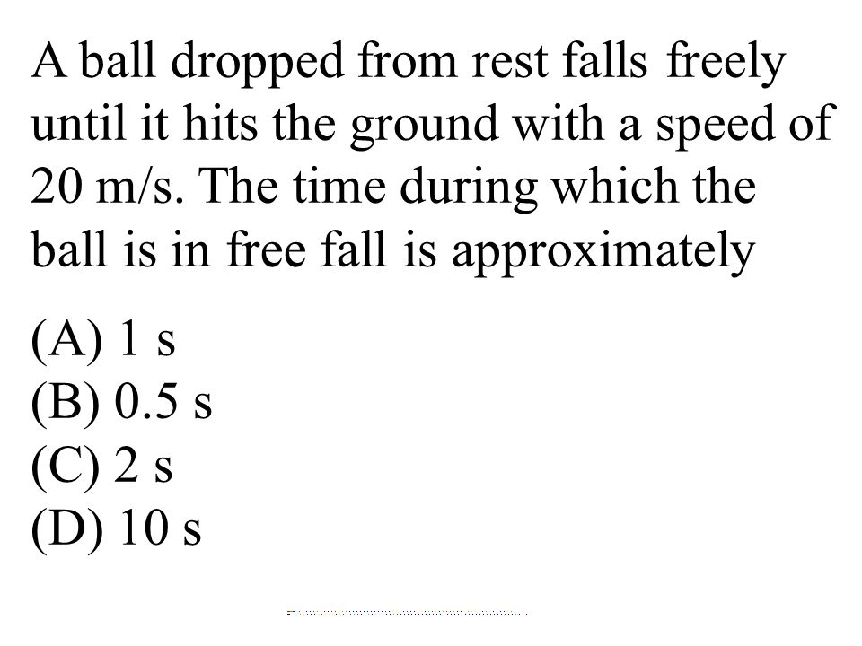 A ball dropped from rest falls freely until it hits the ground with a speed of 20 m/s. The time during which the ball is in free fall is approximately