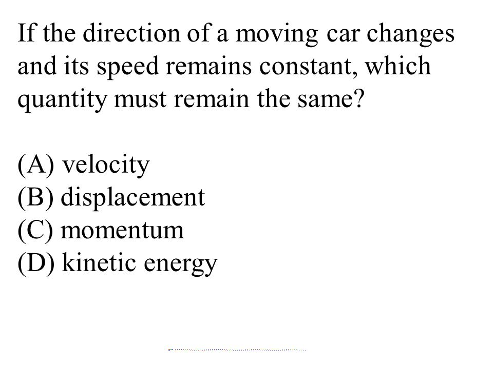 If the direction of a moving car changes and its speed remains constant, which quantity must remain the same? (A) velocity (B) displacement (C) moment