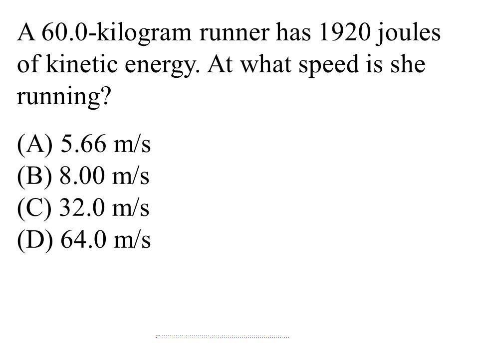 A 60.0-kilogram runner has 1920 joules of kinetic energy. At what speed is she running? (A) 5.66 m/s (B) 8.00 m/s (C) 32.0 m/s (D) 64.0 m/s