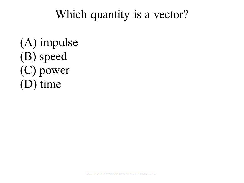 Which quantity is a vector? (A) impulse (B) speed (C) power (D) time