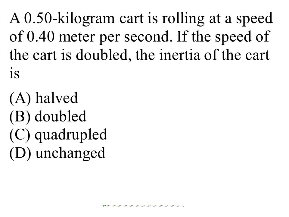 A 0.50-kilogram cart is rolling at a speed of 0.40 meter per second. If the speed of the cart is doubled, the inertia of the cart is (A) halved (B) do
