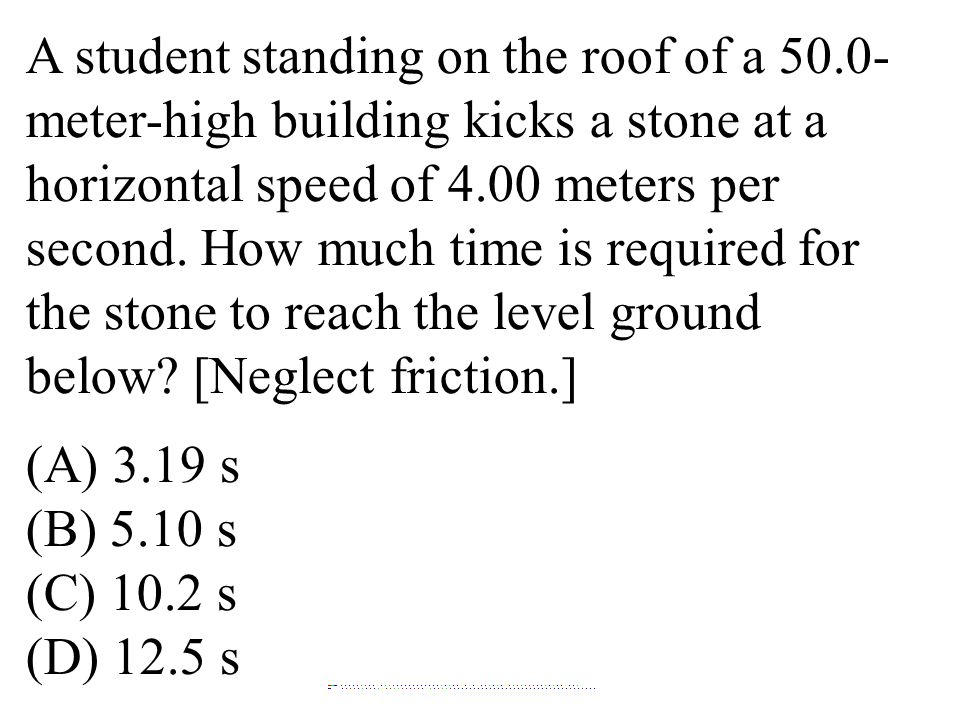 A student standing on the roof of a 50.0- meter-high building kicks a stone at a horizontal speed of 4.00 meters per second. How much time is required