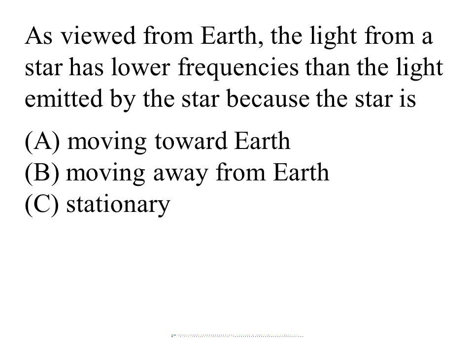 As viewed from Earth, the light from a star has lower frequencies than the light emitted by the star because the star is (A) moving toward Earth (B) m