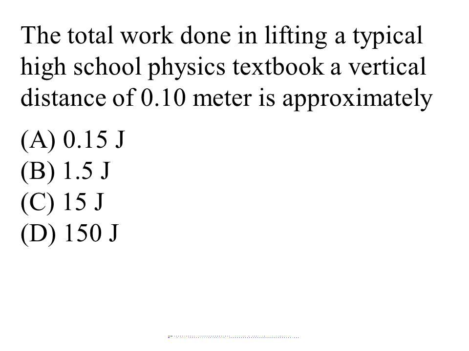 The total work done in lifting a typical high school physics textbook a vertical distance of 0.10 meter is approximately (A) 0.15 J (B) 1.5 J (C) 15 J