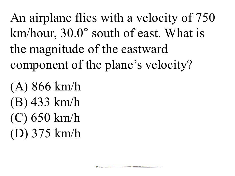 An airplane flies with a velocity of 750 km/hour, 30.0° south of east. What is the magnitude of the eastward component of the plane's velocity? (A) 86