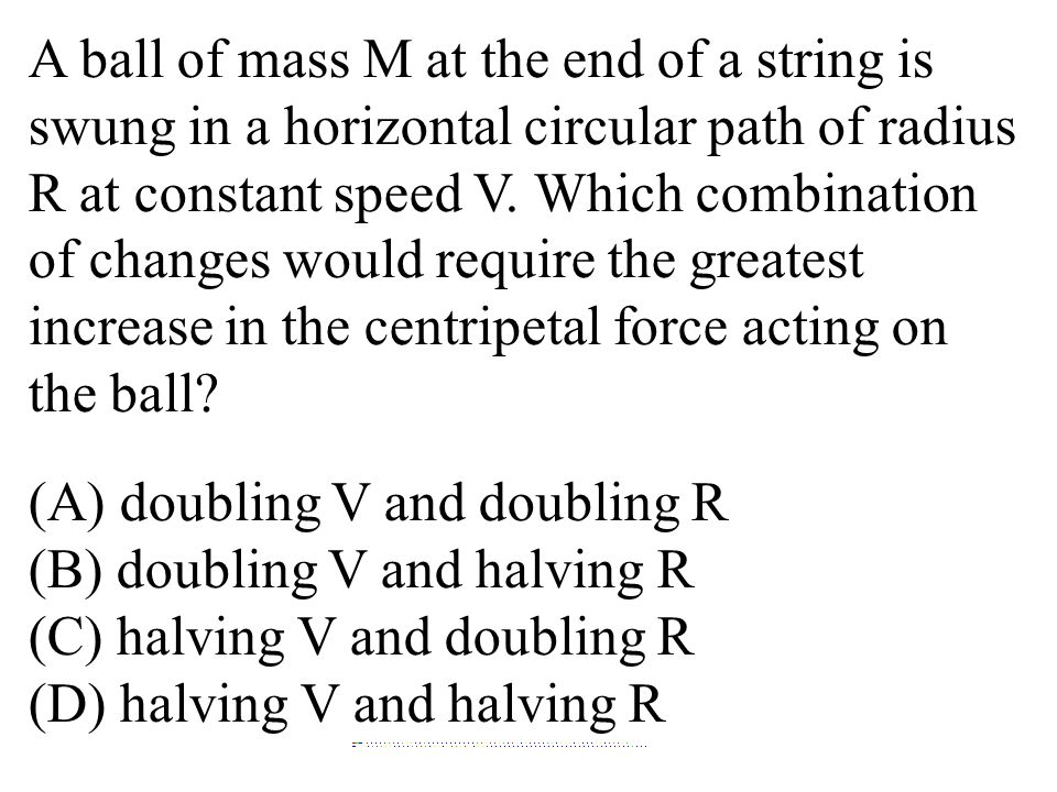 A ball of mass M at the end of a string is swung in a horizontal circular path of radius R at constant speed V. Which combination of changes would req