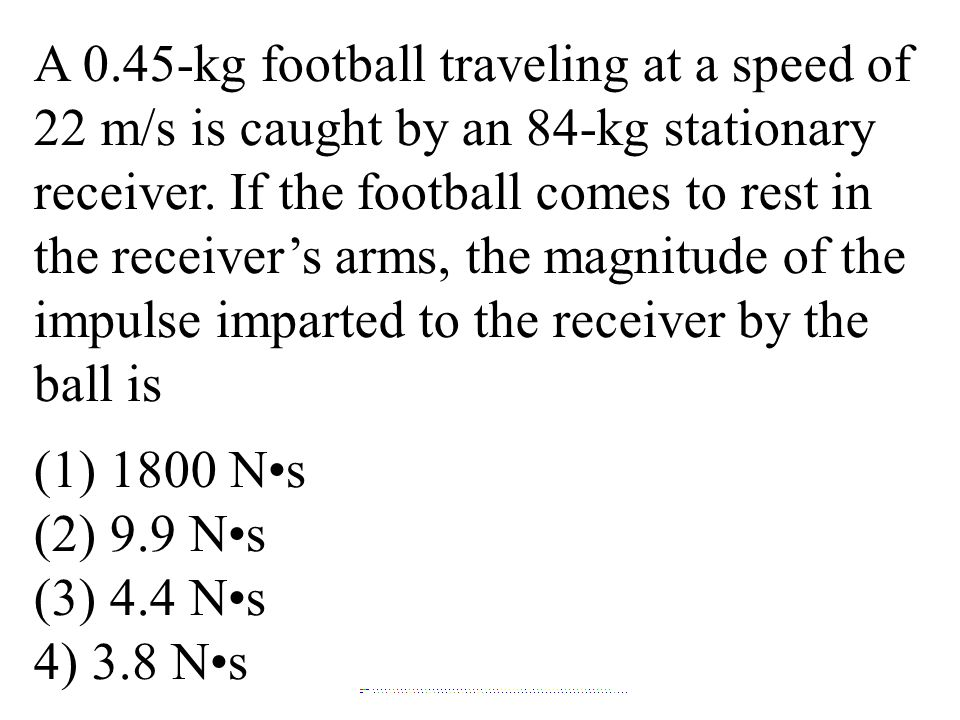 A 0.45-kg football traveling at a speed of 22 m/s is caught by an 84-kg stationary receiver. If the football comes to rest in the receiver's arms, the