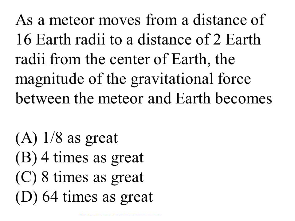 As a meteor moves from a distance of 16 Earth radii to a distance of 2 Earth radii from the center of Earth, the magnitude of the gravitational force