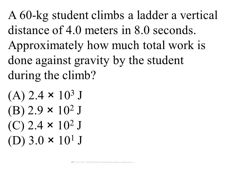 A 60-kg student climbs a ladder a vertical distance of 4.0 meters in 8.0 seconds. Approximately how much total work is done against gravity by the stu
