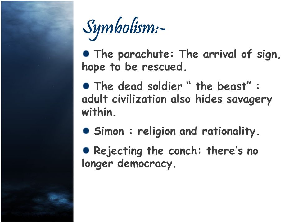 """Symbolism:- The parachute: The arrival of sign, hope to be rescued. The dead soldier """" the beast"""" : adult civilization also hides savagery within. Sim"""
