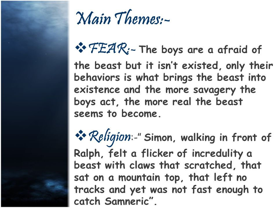 Main Themes:- FFEAR:- T he boys are a afraid of the beast but it isn't existed, only their behaviors is what brings the beast into existence and the more savagery the boys act, the more real the beast seems to become.