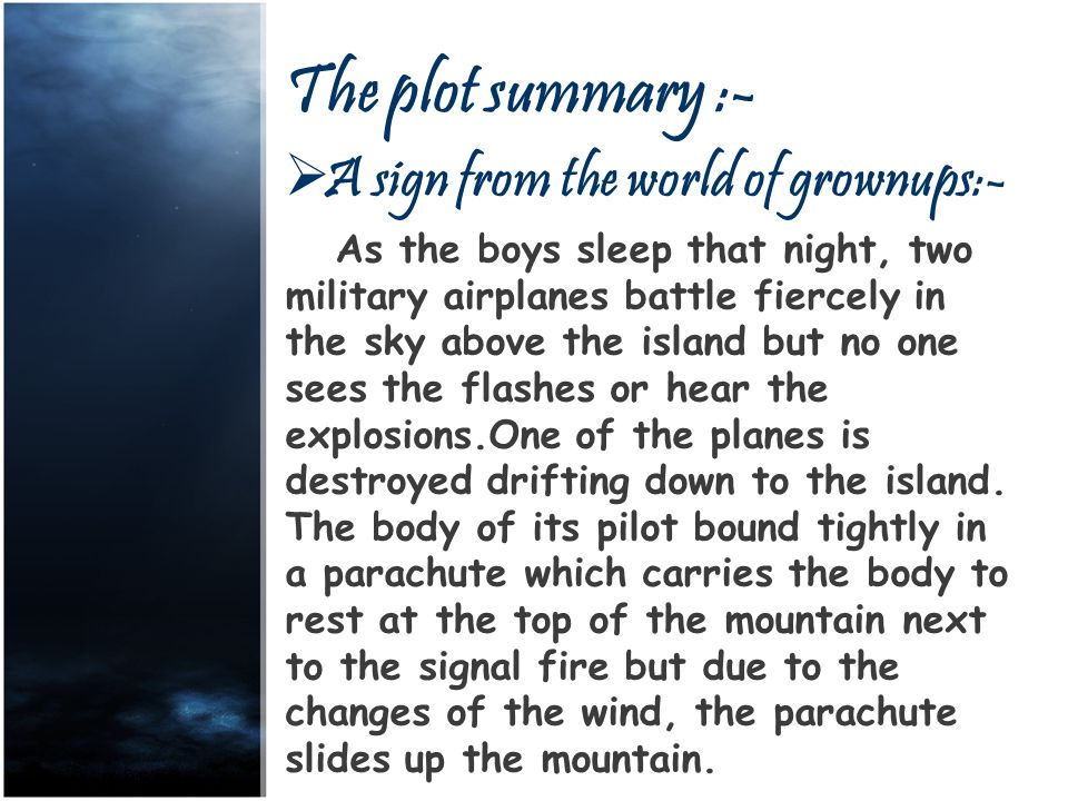 The plot summary :- AA sign from the world of grownups:- As the boys sleep that night, two military airplanes battle fiercely in the sky above the island but no one sees the flashes or hear the explosions.One of the planes is destroyed drifting down to the island.