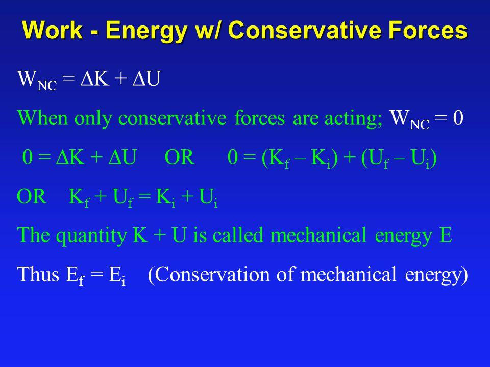 Work - Energy w/ Conservative Forces W NC =  K +  U When only conservative forces are acting; W NC = 0 0 =  K +  U OR 0 = (K f – K i ) + (U f – U i ) OR K f + U f = K i + U i The quantity K + U is called mechanical energy E Thus E f = E i (Conservation of mechanical energy)