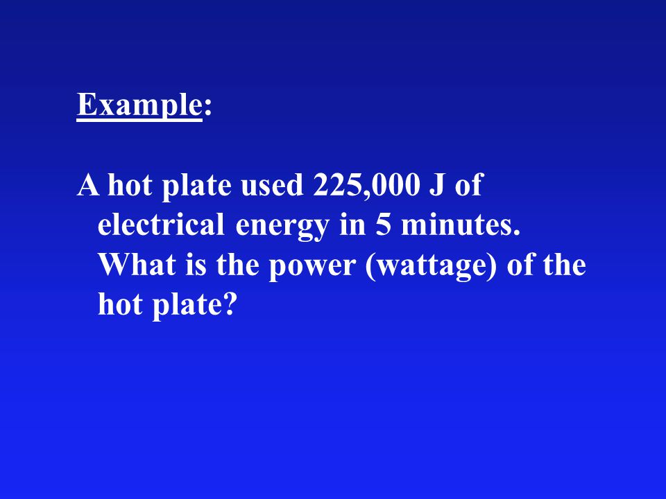 Example: A hot plate used 225,000 J of electrical energy in 5 minutes.