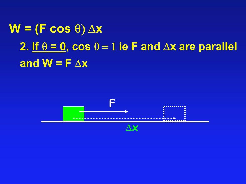 W = (F cos  x 2. If  = 0, cos  ie F and  x are parallel and W = F  x xx F