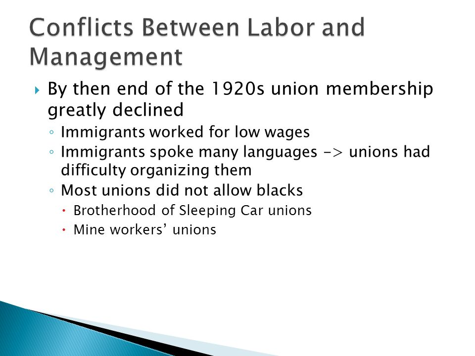  By then end of the 1920s union membership greatly declined ◦ Immigrants worked for low wages ◦ Immigrants spoke many languages -> unions had difficulty organizing them ◦ Most unions did not allow blacks  Brotherhood of Sleeping Car unions  Mine workers' unions