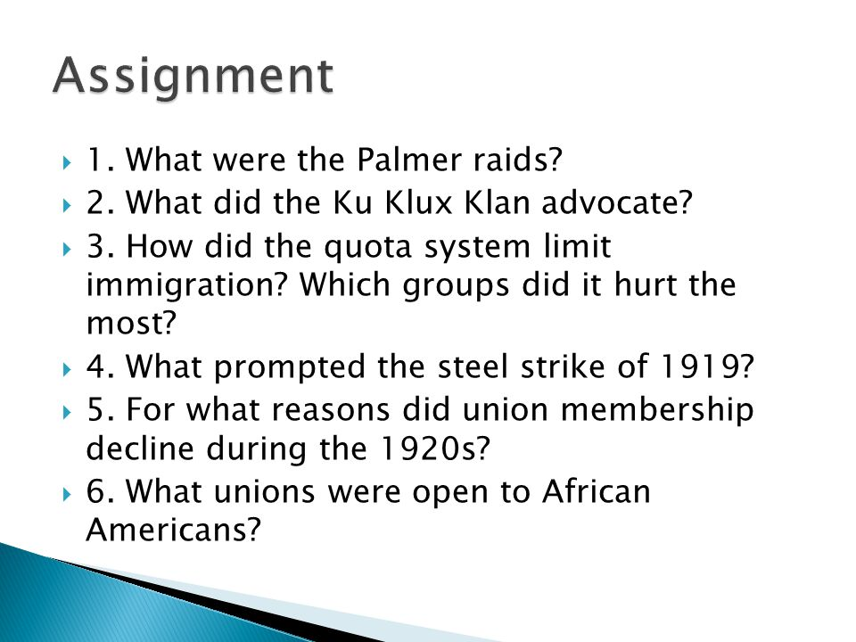  1. What were the Palmer raids?  2. What did the Ku Klux Klan advocate?  3. How did the quota system limit immigration? Which groups did it hurt th