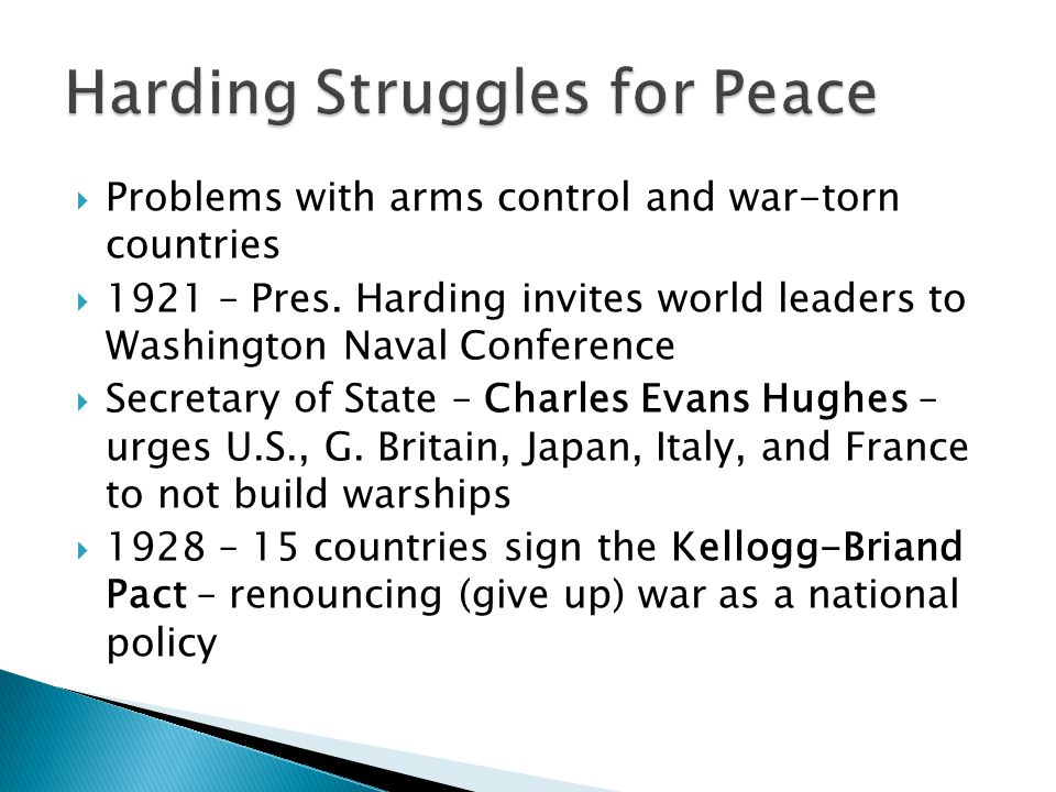  Problems with arms control and war-torn countries  1921 – Pres. Harding invites world leaders to Washington Naval Conference  Secretary of State –