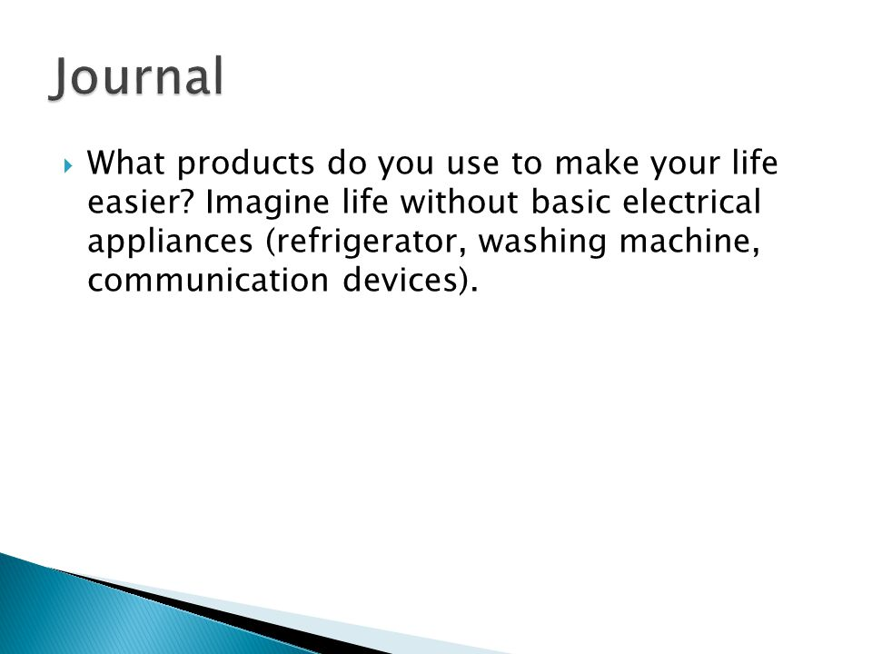  What products do you use to make your life easier? Imagine life without basic electrical appliances (refrigerator, washing machine, communication de