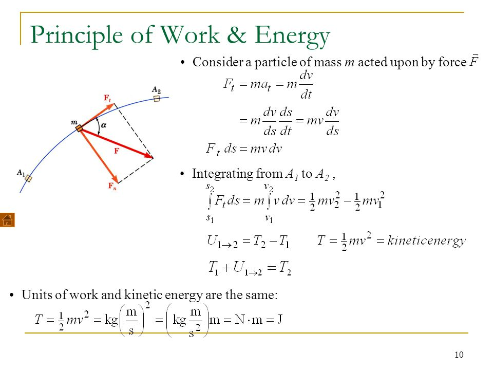 10 Principle of Work & Energy Consider a particle of mass m acted upon by force Integrating from A 1 to A 2, Units of work and kinetic energy are the