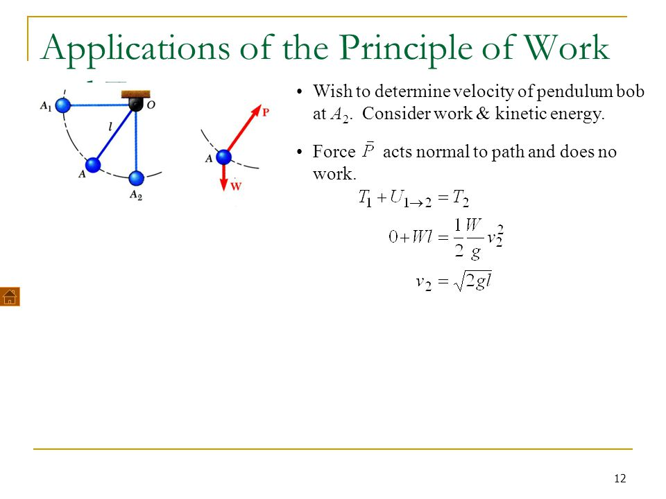 12 Applications of the Principle of Work and Energy Wish to determine velocity of pendulum bob at A 2. Consider work & kinetic energy. Force acts norm