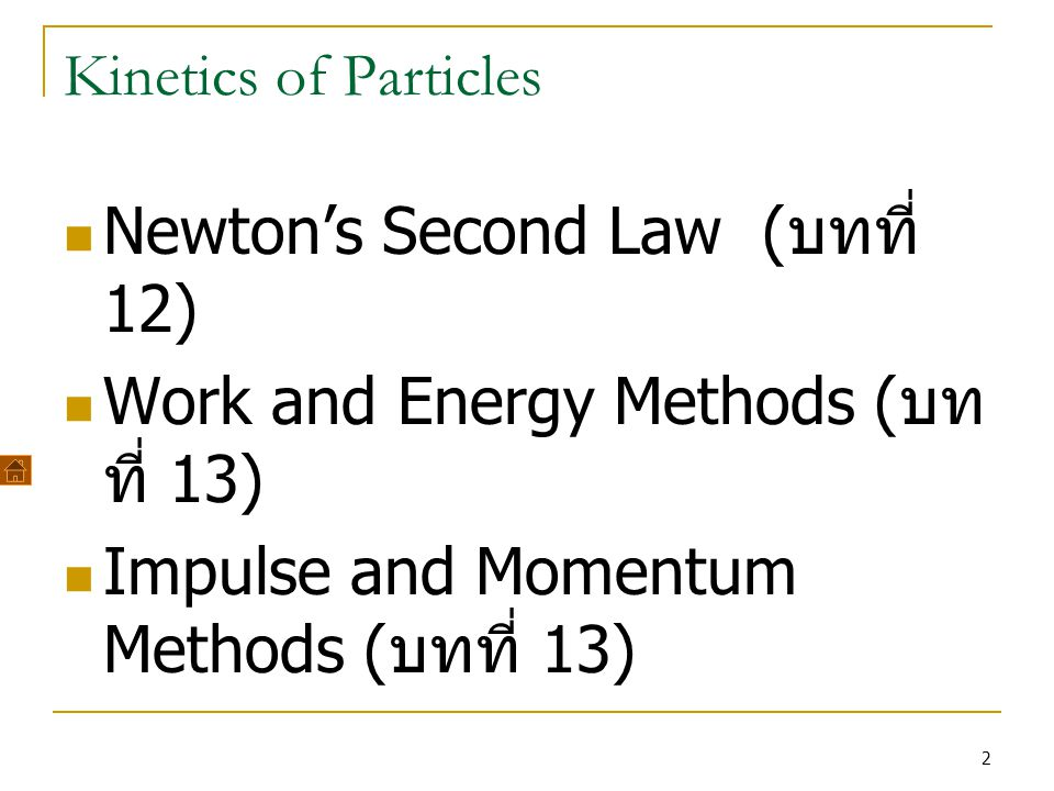 2 Kinetics of Particles Newton's Second Law ( บทที่ 12) Work and Energy Methods ( บท ที่ 13) Impulse and Momentum Methods ( บทที่ 13)