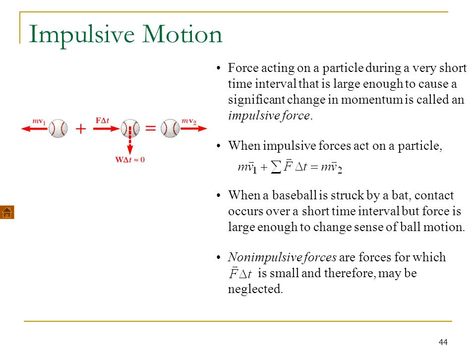 44 Impulsive Motion Force acting on a particle during a very short time interval that is large enough to cause a significant change in momentum is cal