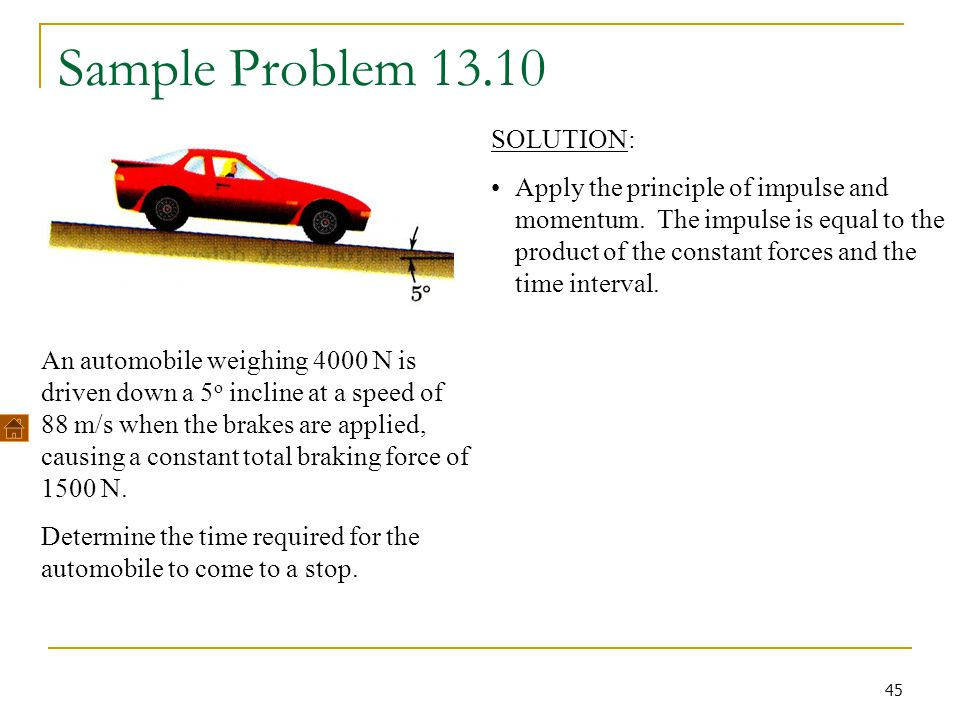 45 Sample Problem 13.10 An automobile weighing 4000 N is driven down a 5 o incline at a speed of 88 m/s when the brakes are applied, causing a constan
