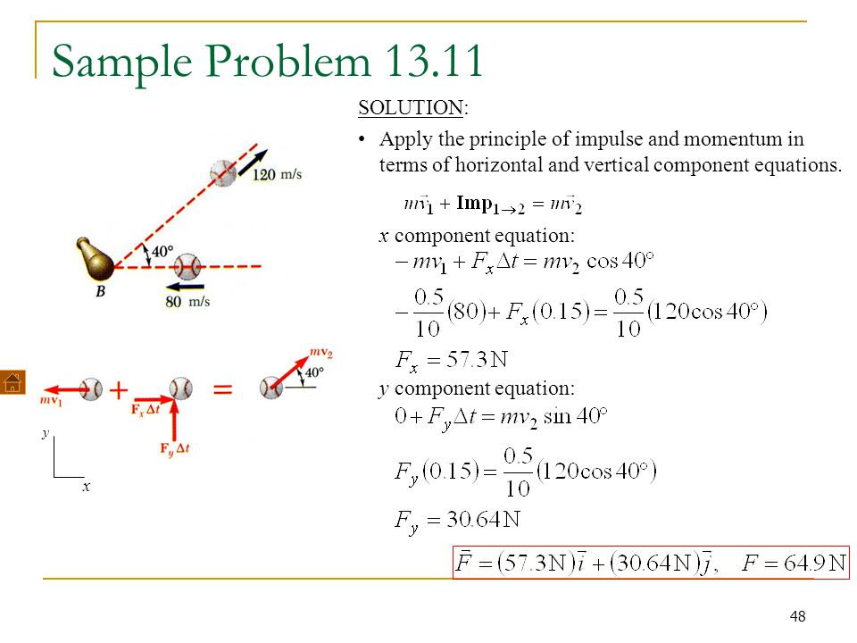 48 Sample Problem 13.11 SOLUTION: Apply the principle of impulse and momentum in terms of horizontal and vertical component equations. x y x component