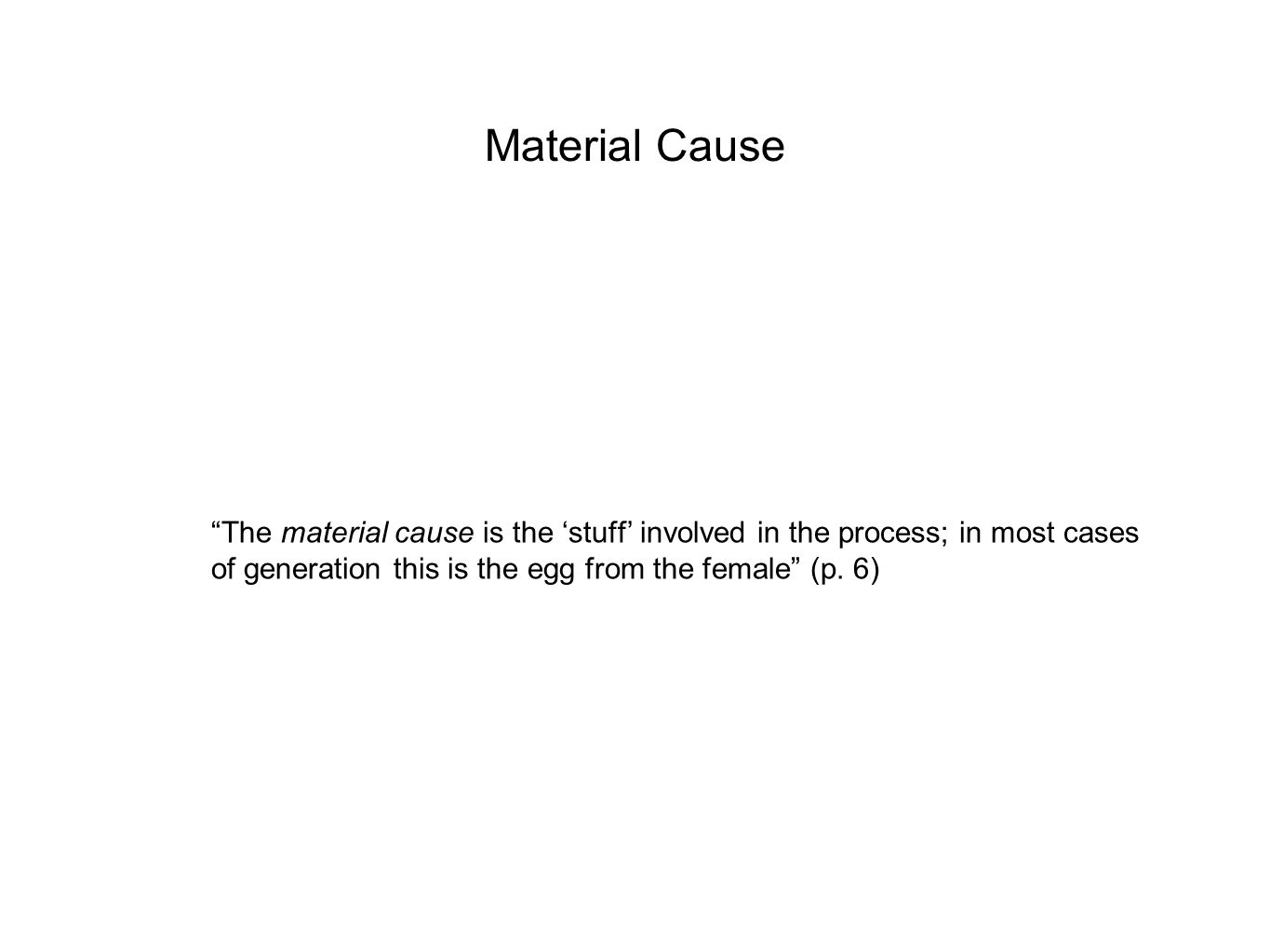 """Material Cause """"The material cause is the 'stuff' involved in the process; in most cases of generation this is the egg from the female"""" (p. 6)"""