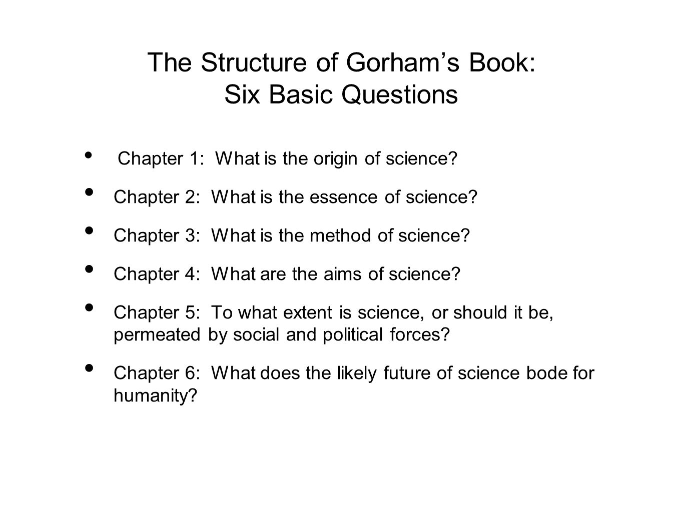 The Structure of Gorham's Book: Six Basic Questions Chapter 1: What is the origin of science? Chapter 2: What is the essence of science? Chapter 3: Wh