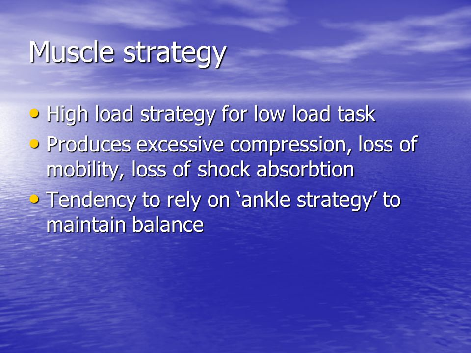 Muscle strategy High load strategy for low load task High load strategy for low load task Produces excessive compression, loss of mobility, loss of sh