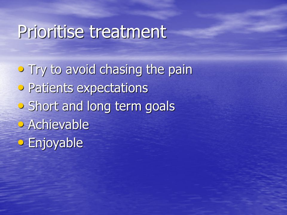 Prioritise treatment Try to avoid chasing the pain Try to avoid chasing the pain Patients expectations Patients expectations Short and long term goals