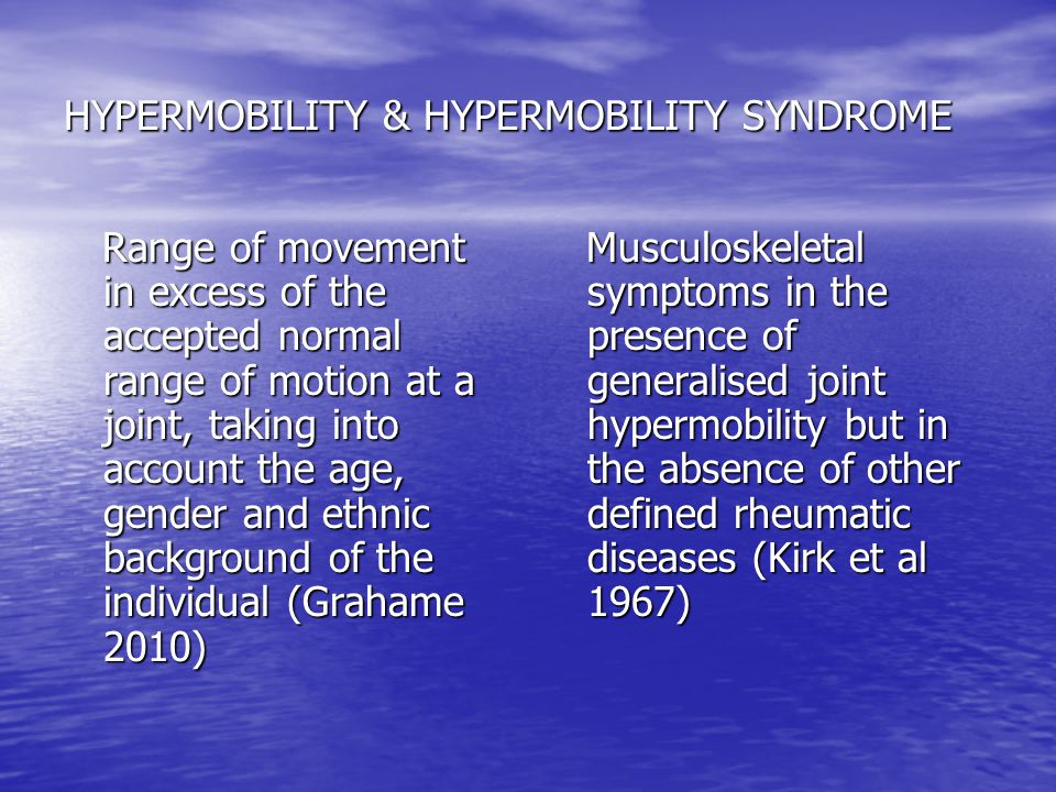 HYPERMOBILITY & HYPERMOBILITY SYNDROME Range of movement in excess of the accepted normal range of motion at a joint, taking into account the age, gen