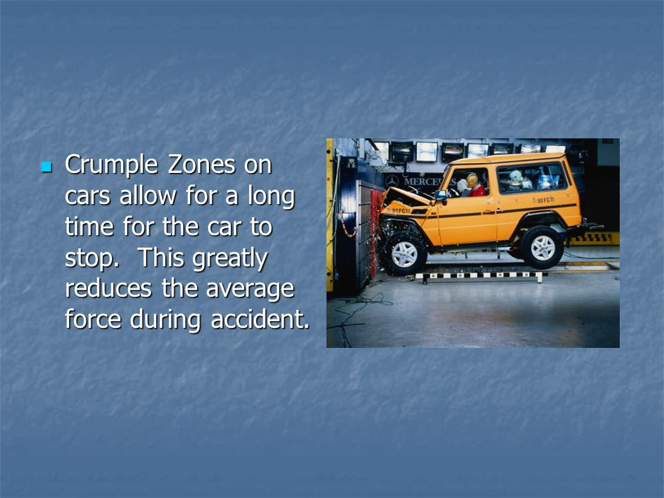 Crumple Zones on cars allow for a long time for the car to stop.