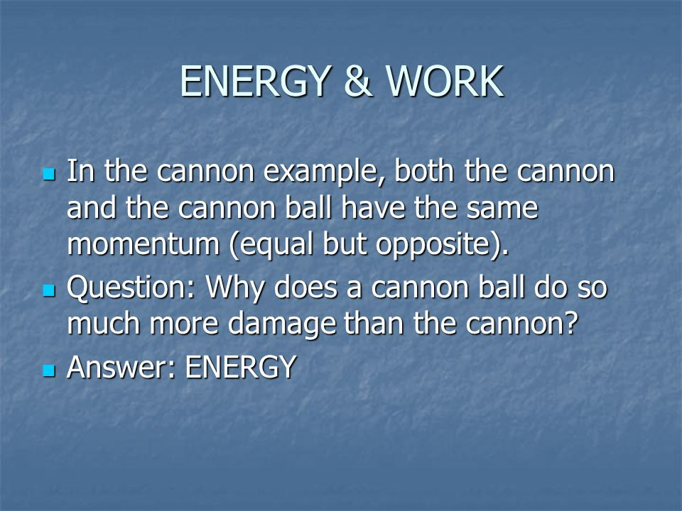 ENERGY & WORK In the cannon example, both the cannon and the cannon ball have the same momentum (equal but opposite). In the cannon example, both the