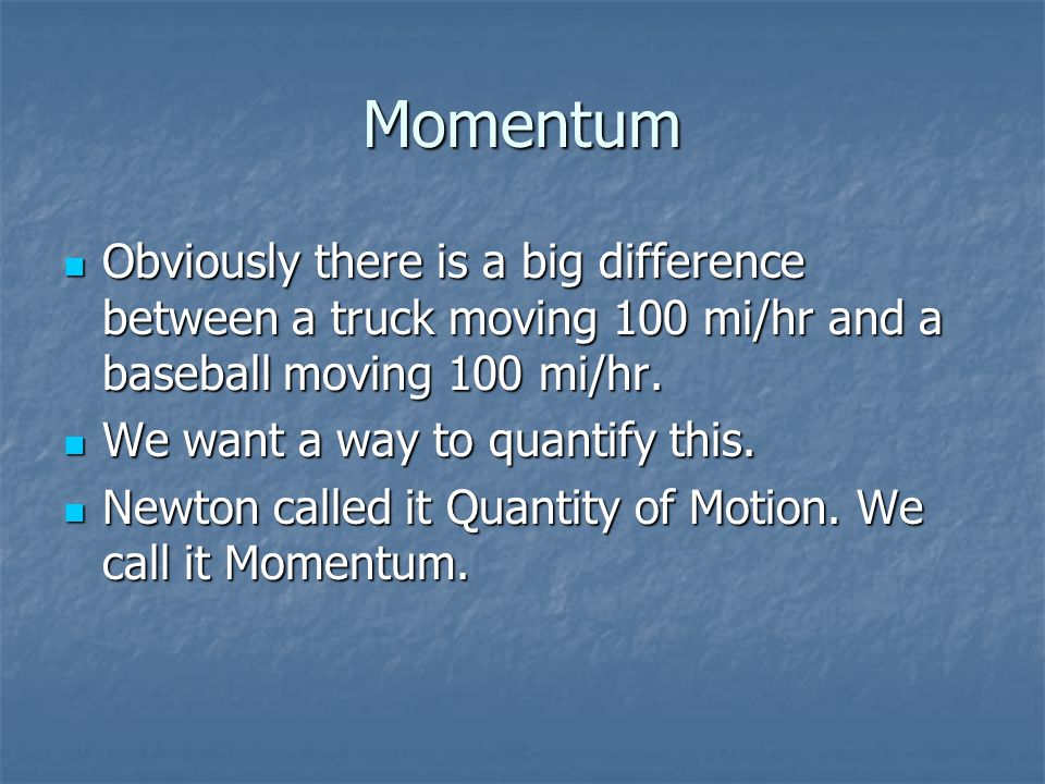 Momentum Obviously there is a big difference between a truck moving 100 mi/hr and a baseball moving 100 mi/hr.