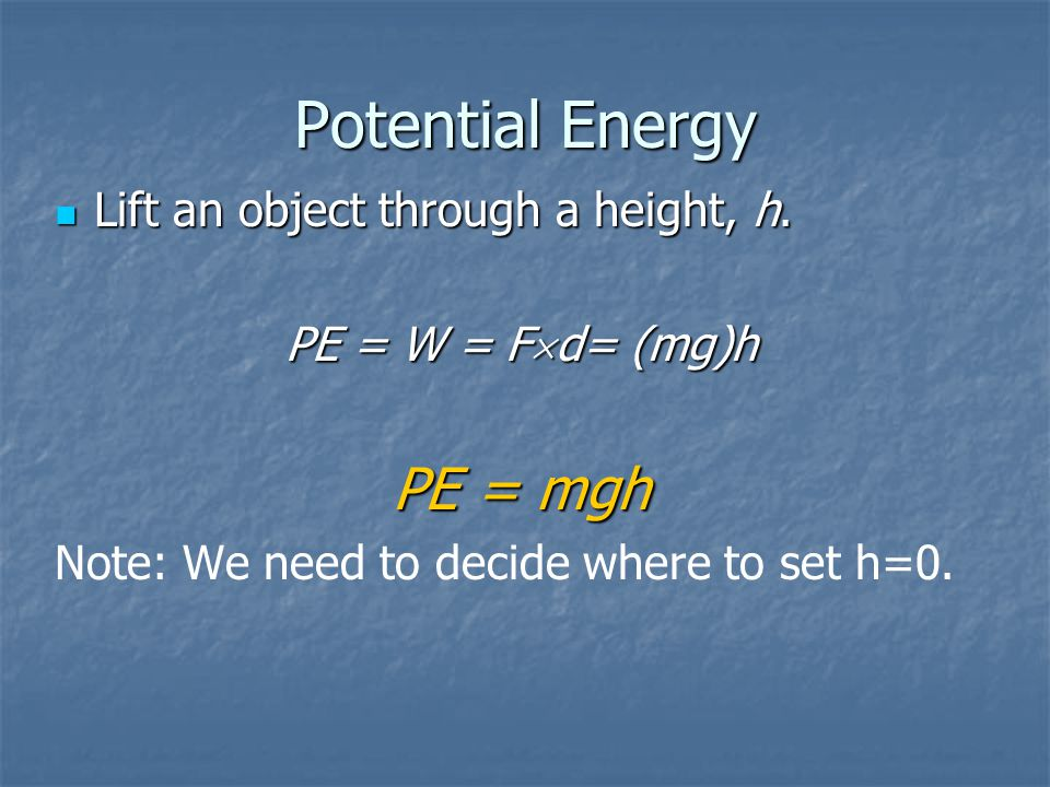 Potential Energy Lift an object through a height, h.