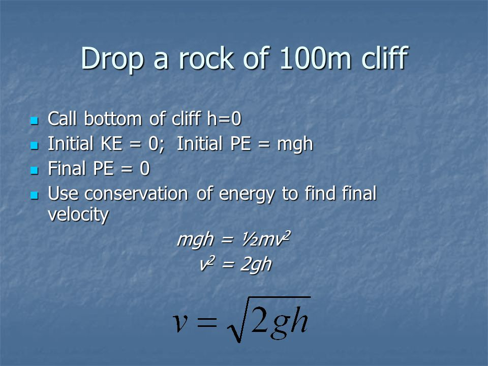 Drop a rock of 100m cliff Call bottom of cliff h=0 Call bottom of cliff h=0 Initial KE = 0; Initial PE = mgh Initial KE = 0; Initial PE = mgh Final PE