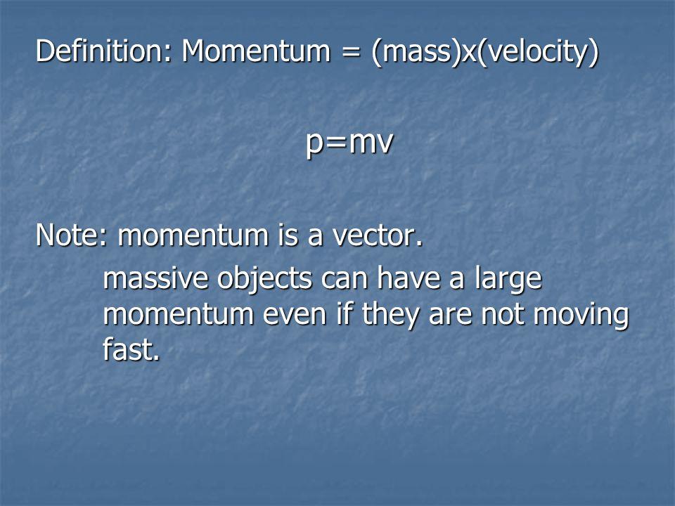 Definition: Momentum = (mass)x(velocity) p=mv Note: momentum is a vector.