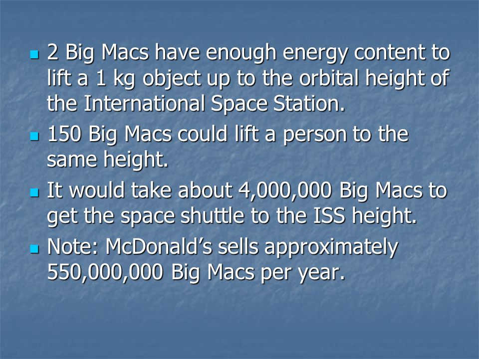 2 Big Macs have enough energy content to lift a 1 kg object up to the orbital height of the International Space Station. 2 Big Macs have enough energy