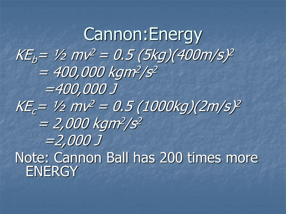 Cannon:Energy KE b = ½ mv 2 = 0.5 (5kg)(400m/s) 2 = 400,000 kgm 2 /s 2 = 400,000 kgm 2 /s 2 =400,000 J KE c = ½ mv 2 = 0.5 (1000kg)(2m/s) 2 = 2,000 kgm 2 /s 2 = 2,000 kgm 2 /s 2 =2,000 J Note: Cannon Ball has 200 times more ENERGY