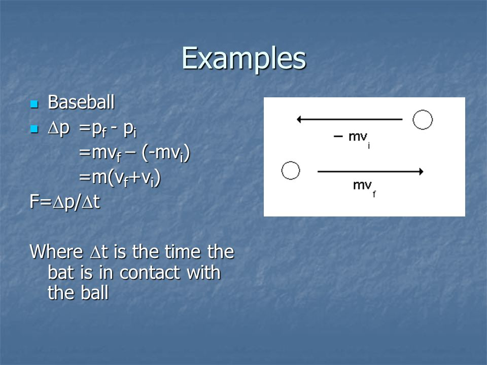 Examples Baseball Baseball  p=p f - p i  p=p f - p i =mv f – (-mv i ) =m(v f +v i ) F=  p/  t Where  t is the time the bat is in contact with the ball