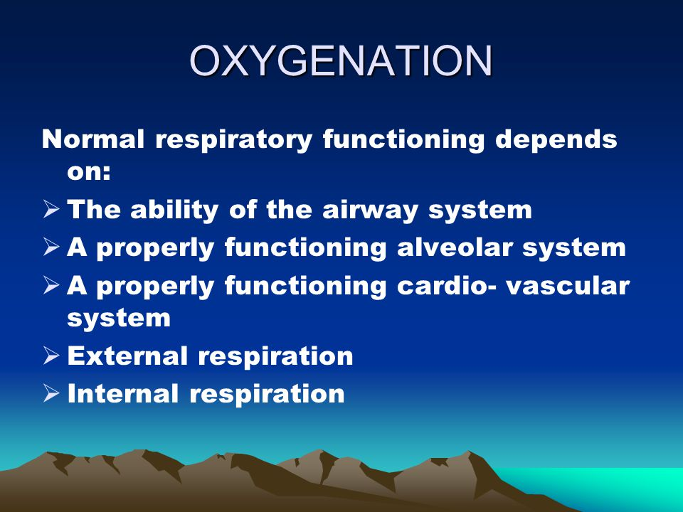 OXYGENATION Normal respiratory functioning depends on:  The ability of the airway system  A properly functioning alveolar system  A properly functi