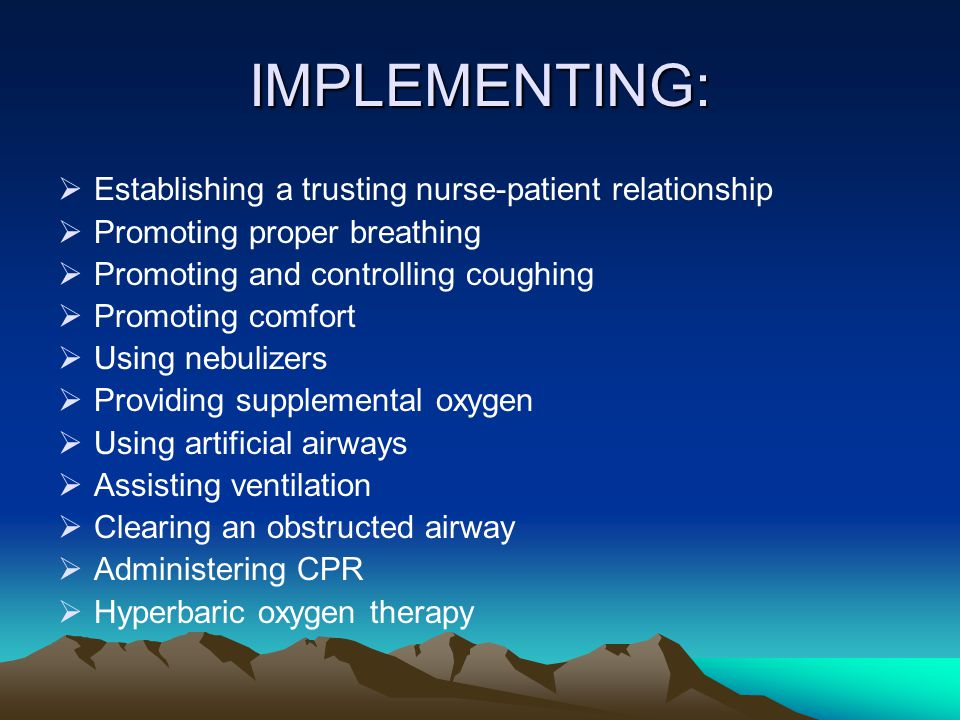 IMPLEMENTING:  Establishing a trusting nurse-patient relationship  Promoting proper breathing  Promoting and controlling coughing  Promoting comfo