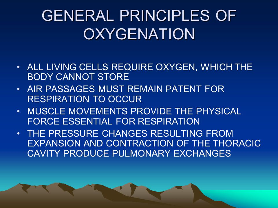 GENERAL PRINCIPLES OF OXYGENATION ALL LIVING CELLS REQUIRE OXYGEN, WHICH THE BODY CANNOT STORE AIR PASSAGES MUST REMAIN PATENT FOR RESPIRATION TO OCCU