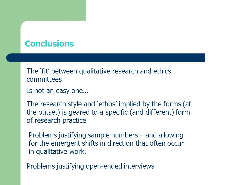 Conclusions The 'fit' between qualitative research and ethics committees Is not an easy one… The research style and 'ethos' implied by the forms (at the outset) is geared to a specific (and different) form of research practice Problems justifying sample numbers – and allowing for the emergent shifts in direction that often occur in qualitative work.